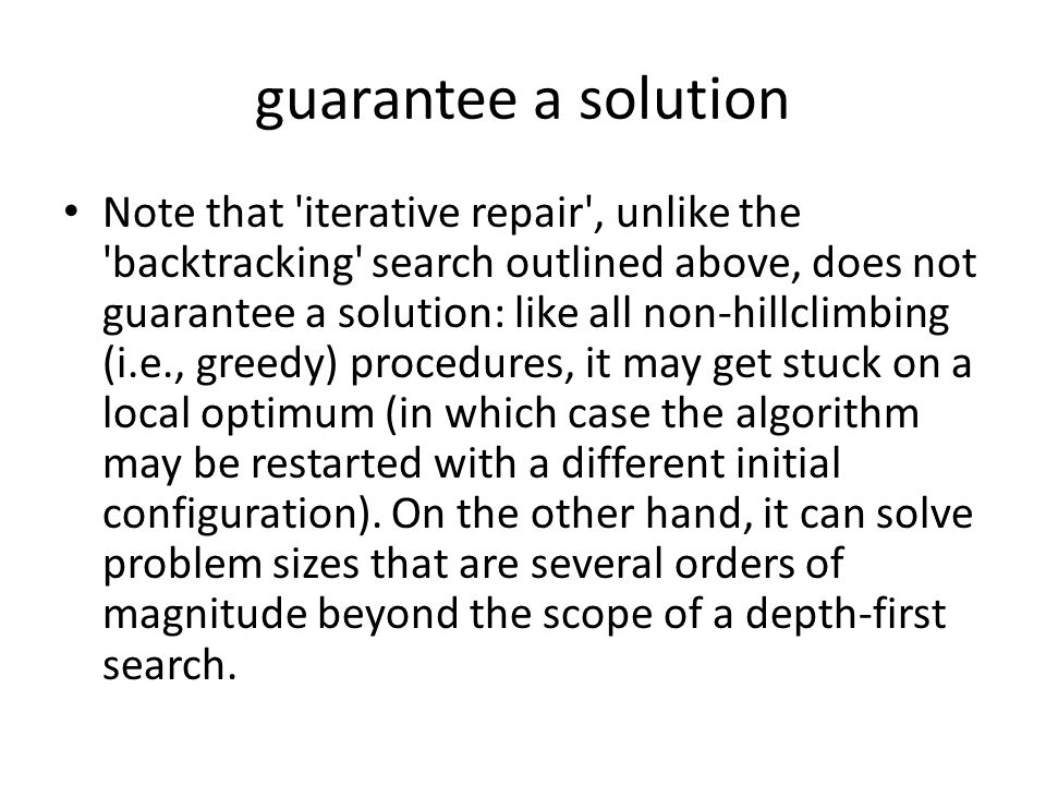 guarantee a solution Note that iterative repair , unlike the backtracking search outlined above, does not guarantee a solution: like all non-hillclimbing (i.e., greedy) procedures, it may get stuck on a local optimum (in which case the algorithm may be restarted with a different initial configuration).