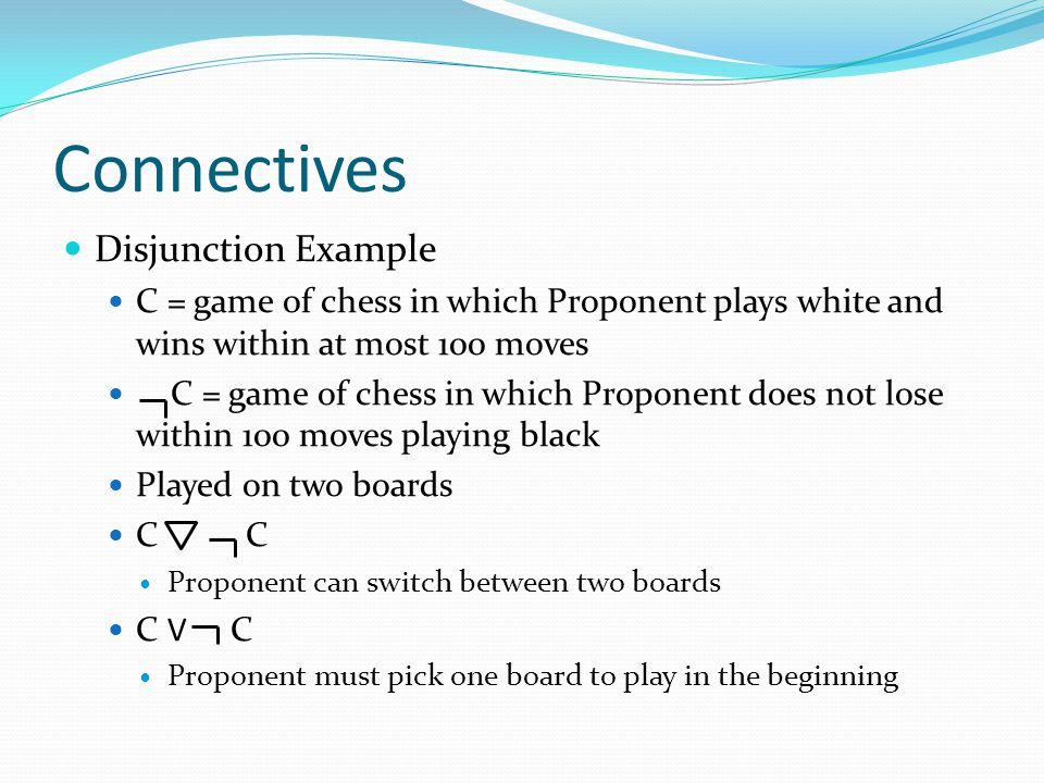 Connectives Disjunction Example C = game of chess in which Proponent plays white and wins within at most 100 moves C = game of chess in which Proponent does not lose within 100 moves playing black Played on two boards C C Proponent can switch between two boards C V C Proponent must pick one board to play in the beginning