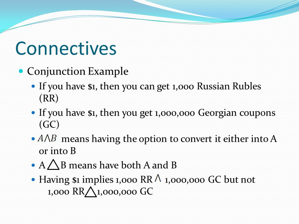 Connectives Conjunction Example If you have $1, then you can get 1,000 Russian Rubles (RR) If you have $1, then you get 1,000,000 Georgian coupons (GC) means having the option to convert it either into A or into B A B means have both A and B Having $1 implies 1,000 RR 1,000,000 GC but not 1,000 RR 1,000,000 GC