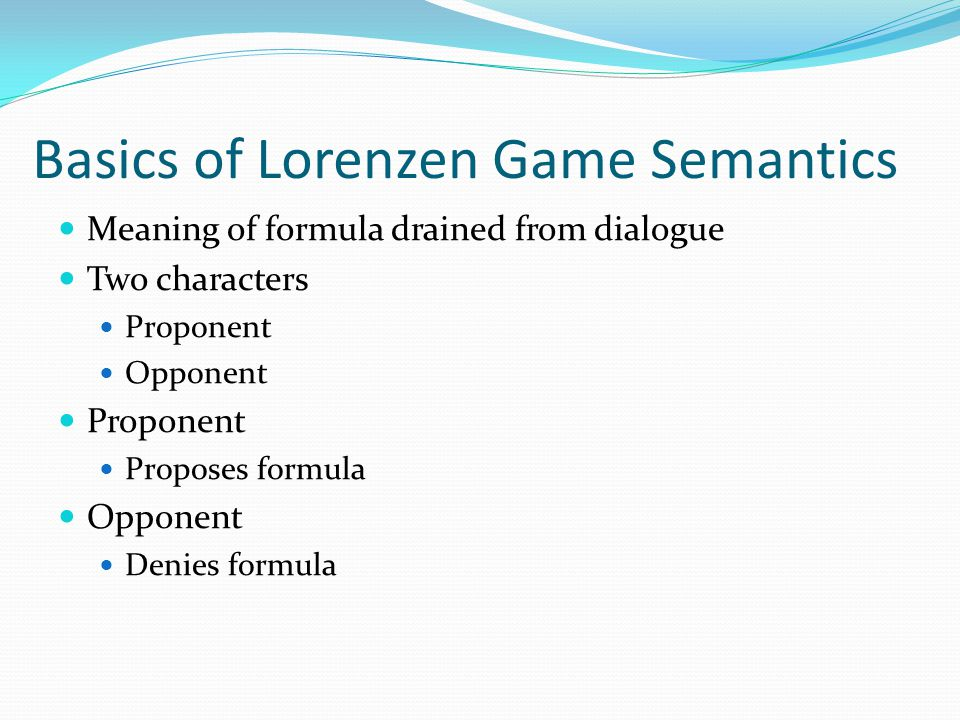 Basics of Lorenzen Game Semantics Meaning of formula drained from dialogue Two characters Proponent Opponent Proponent Proposes formula Opponent Denies formula