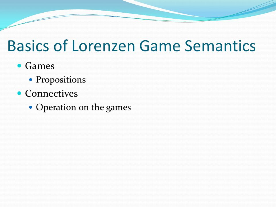 Basics of Lorenzen Game Semantics Games Propositions Connectives Operation on the games