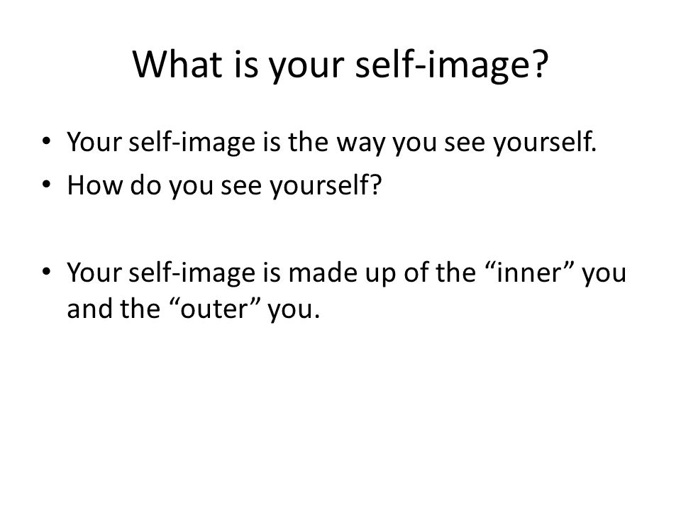 What is your self-image. Your self-image is the way you see yourself.
