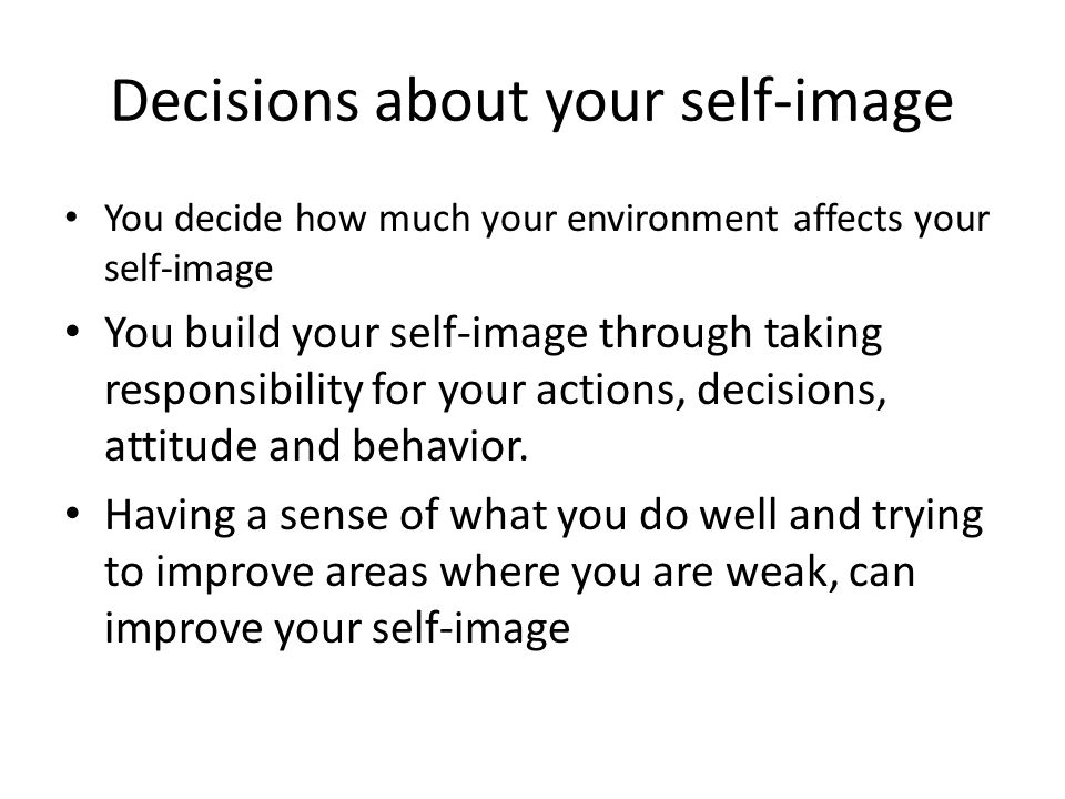 Decisions about your self-image You decide how much your environment affects your self-image You build your self-image through taking responsibility for your actions, decisions, attitude and behavior.