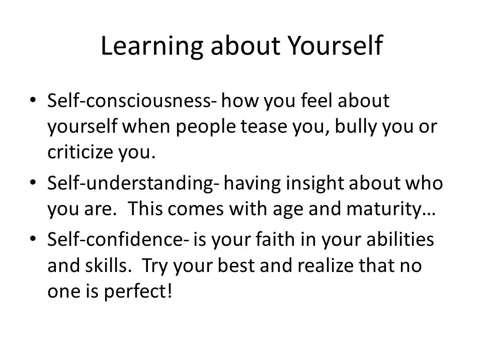 Learning about Yourself Self-consciousness- how you feel about yourself when people tease you, bully you or criticize you.