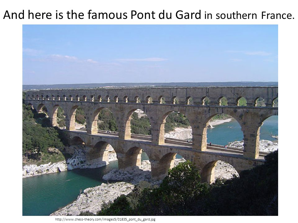 http://www.chess-theory.com/images5/01835_pont_du_gard.jpg And here is the famous Pont du Gard in southern France.