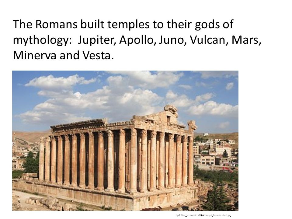 The Romans built temples to their gods of mythology: Jupiter, Apollo, Juno, Vulcan, Mars, Minerva and Vesta.