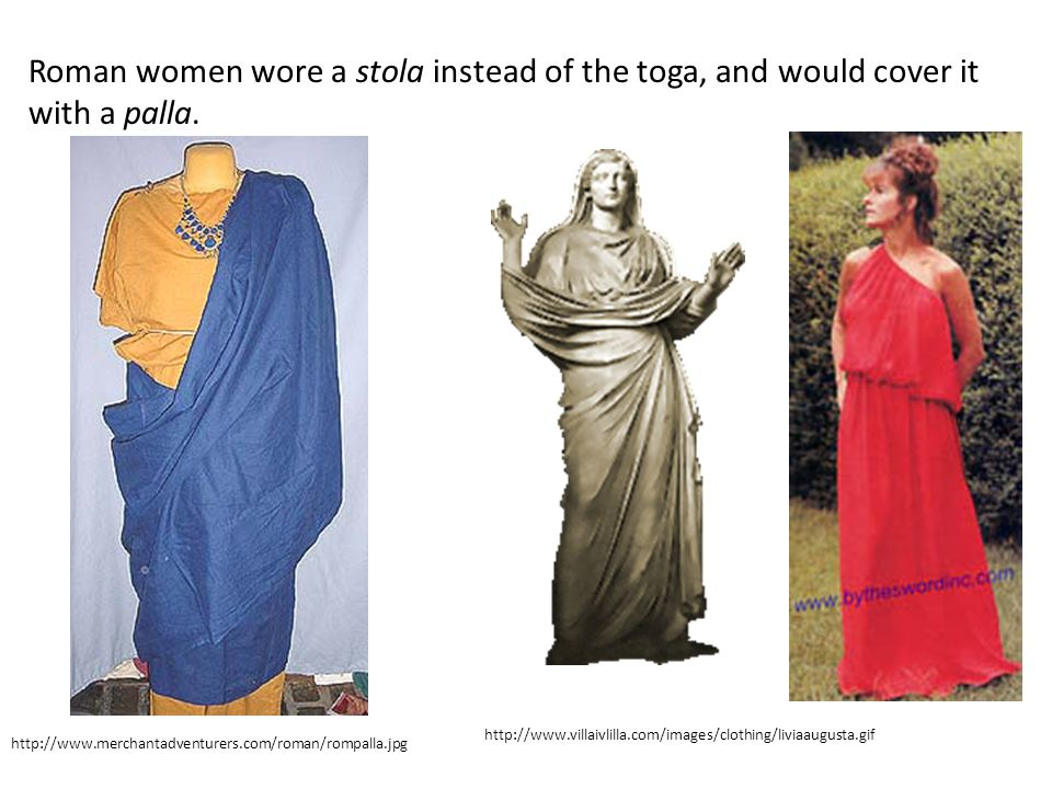 http://www.merchantadventurers.com/roman/rompalla.jpg http://www.villaivlilla.com/images/clothing/liviaaugusta.gif Roman women wore a stola instead of the toga, and would cover it with a palla.