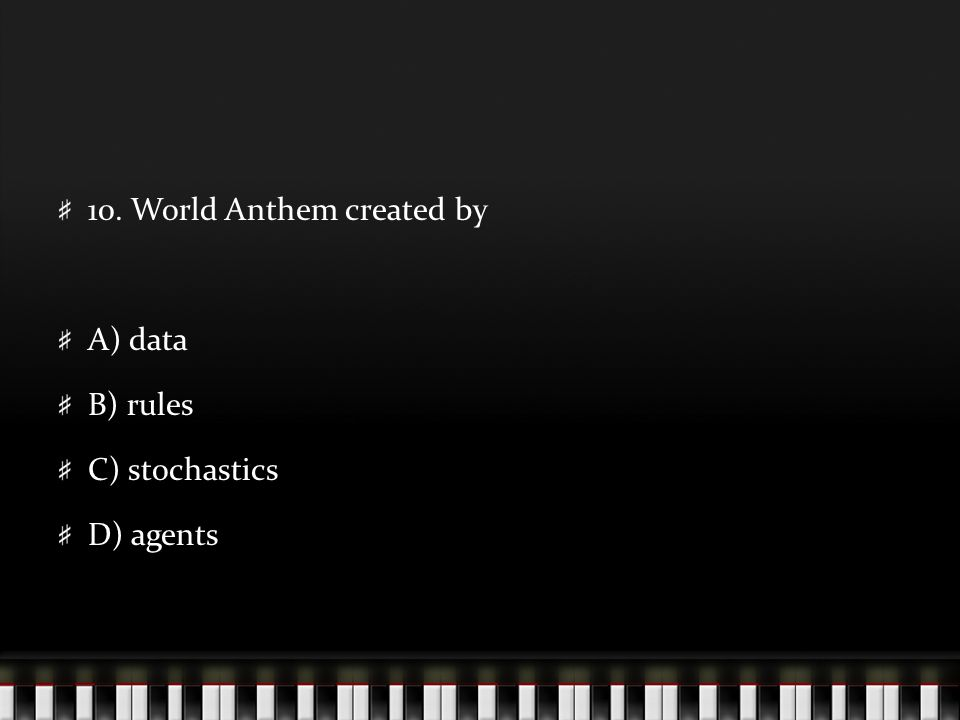 10. World Anthem created by A) data B) rules C) stochastics D) agents