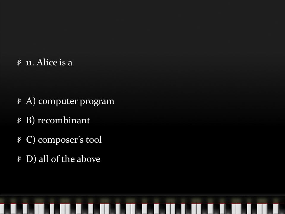 11. Alice is a A) computer program B) recombinant C) composer's tool D) all of the above