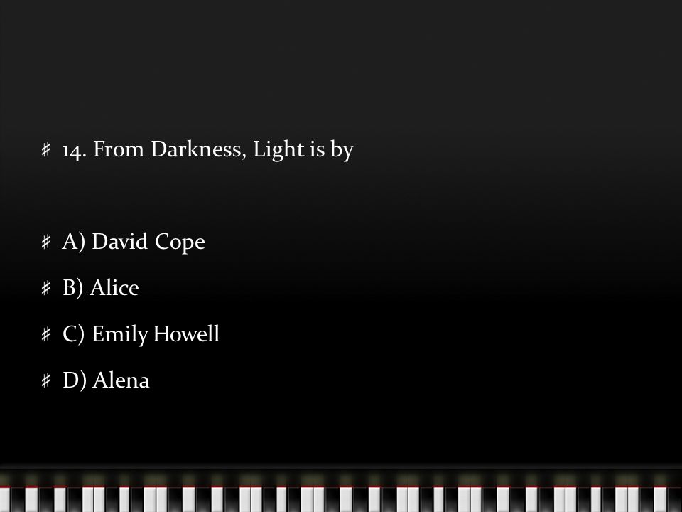 14. From Darkness, Light is by A) David Cope B) Alice C) Emily Howell D) Alena