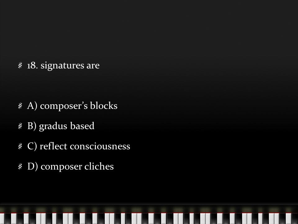 18. signatures are A) composer's blocks B) gradus based C) reflect consciousness D) composer cliches