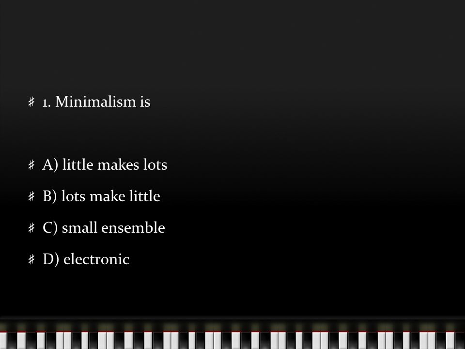 1. Minimalism is A) little makes lots B) lots make little C) small ensemble D) electronic