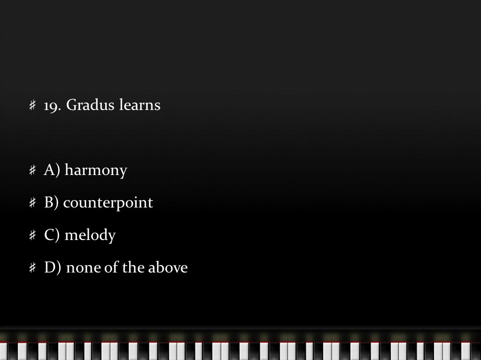 19. Gradus learns A) harmony B) counterpoint C) melody D) none of the above