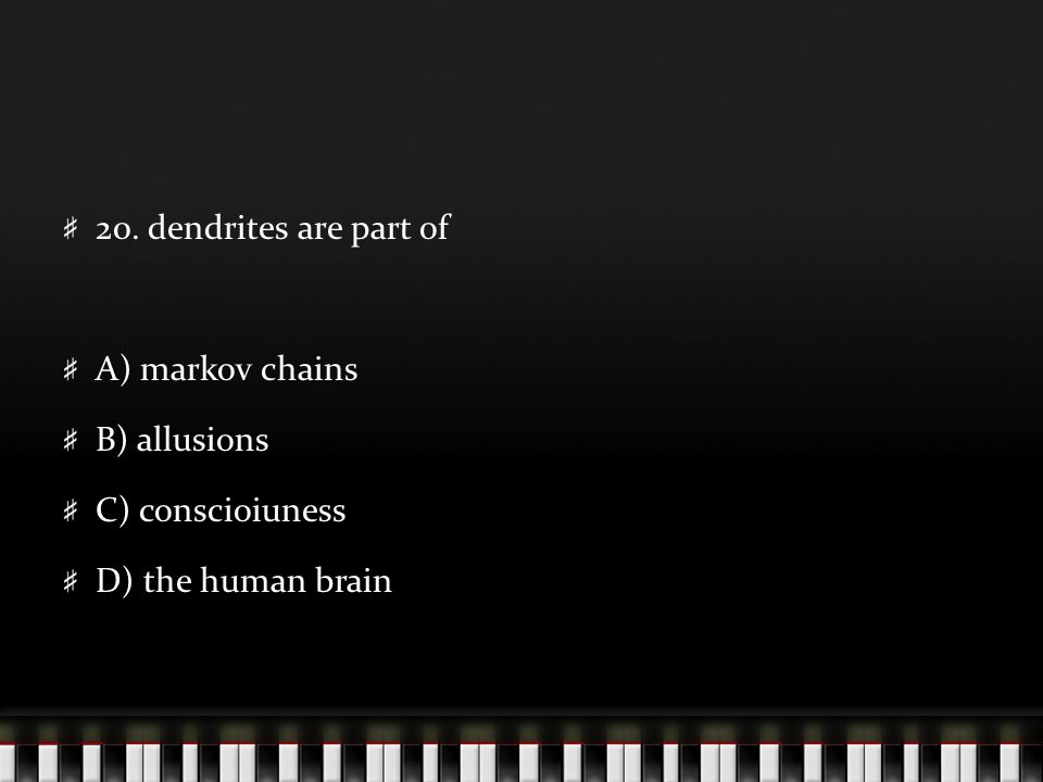 20. dendrites are part of A) markov chains B) allusions C) conscioiuness D) the human brain