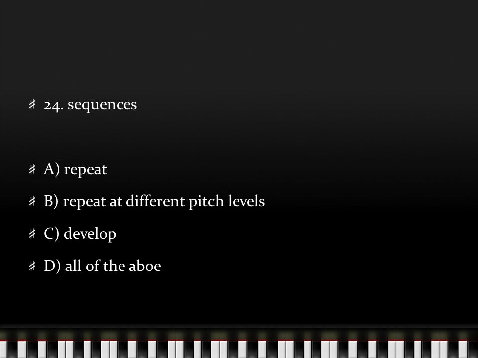 24. sequences A) repeat B) repeat at different pitch levels C) develop D) all of the aboe