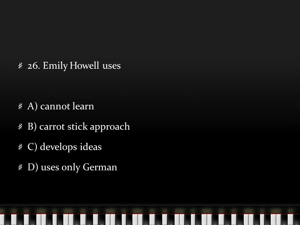 26. Emily Howell uses A) cannot learn B) carrot stick approach C) develops ideas D) uses only German