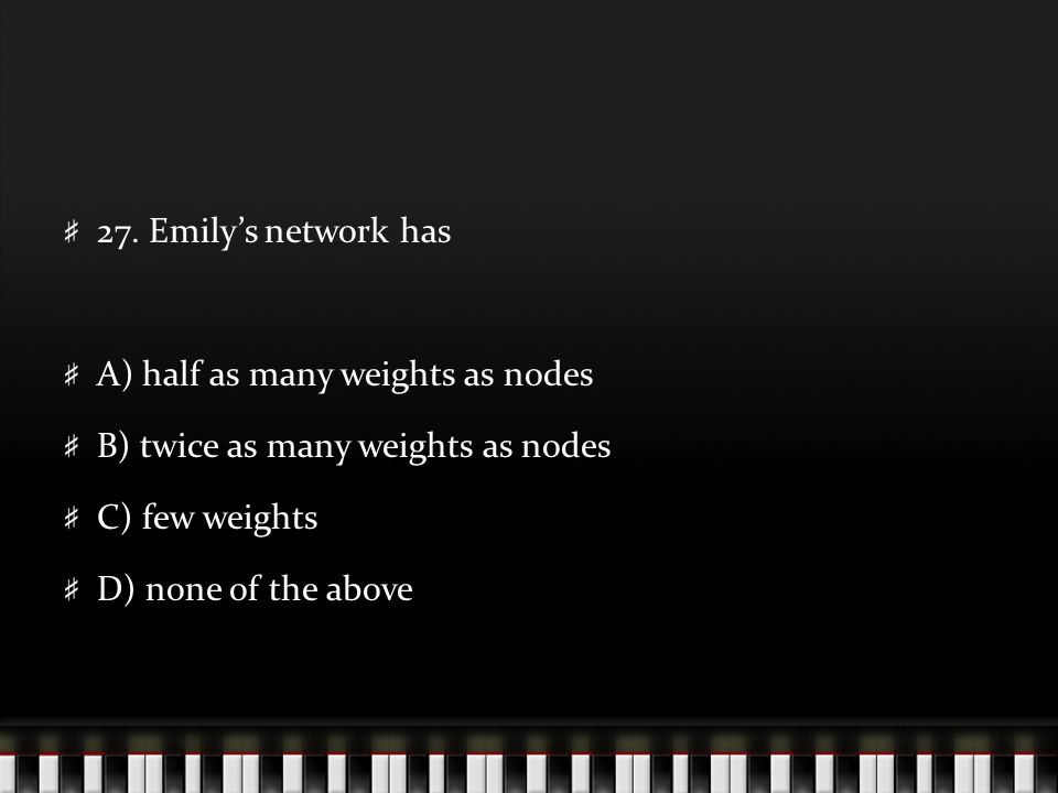 27. Emily's network has A) half as many weights as nodes B) twice as many weights as nodes C) few weights D) none of the above