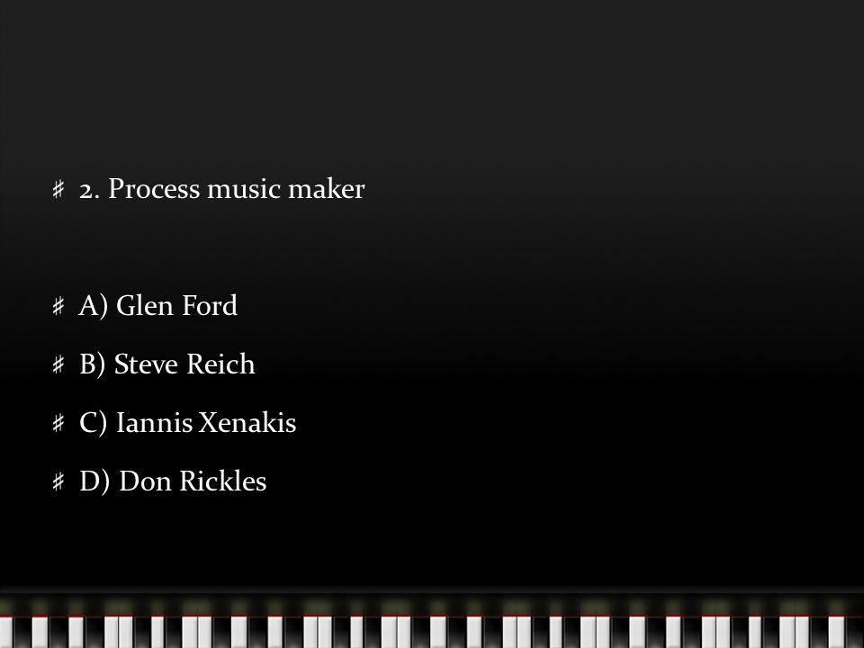 2. Process music maker A) Glen Ford B) Steve Reich C) Iannis Xenakis D) Don Rickles