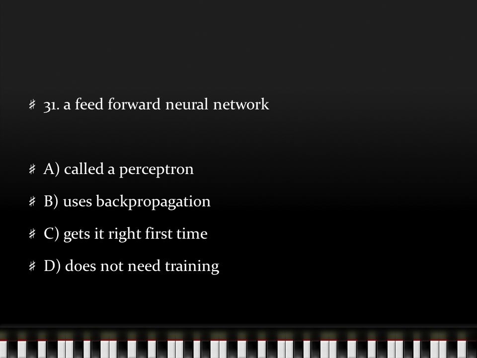 31. a feed forward neural network A) called a perceptron B) uses backpropagation C) gets it right first time D) does not need training