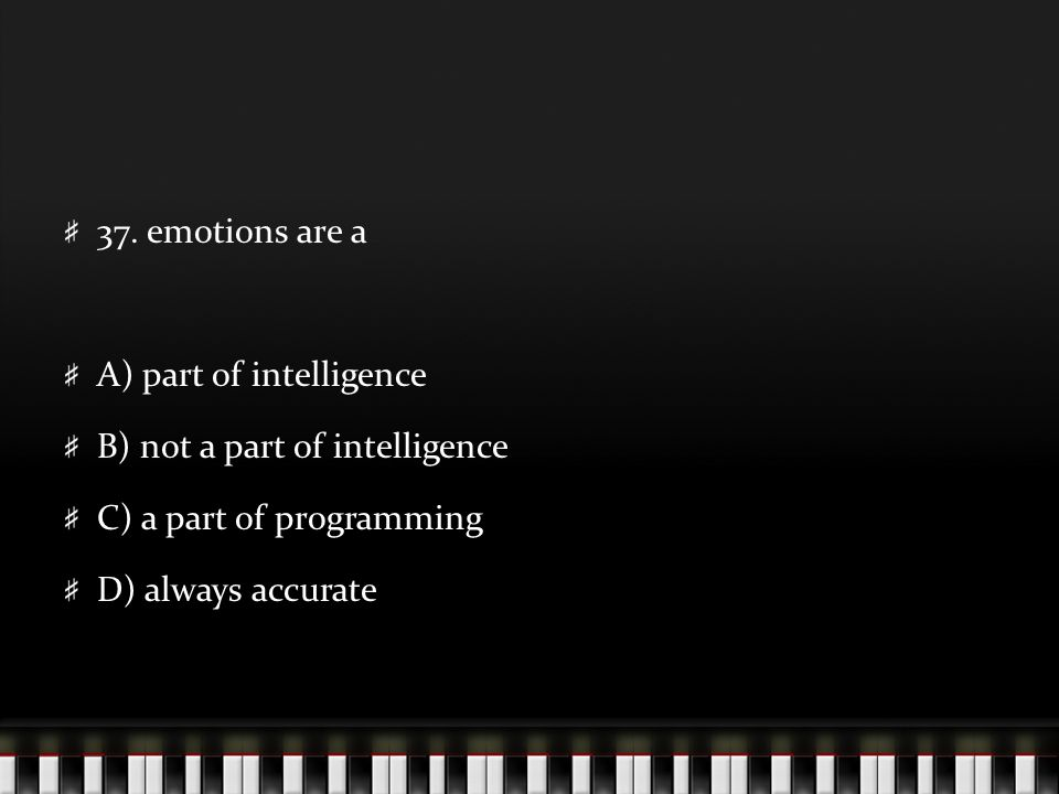 37. emotions are a A) part of intelligence B) not a part of intelligence C) a part of programming D) always accurate