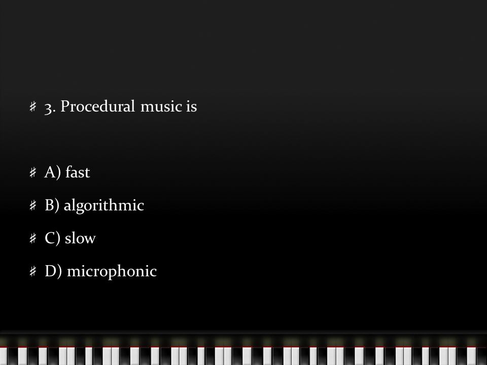 3. Procedural music is A) fast B) algorithmic C) slow D) microphonic