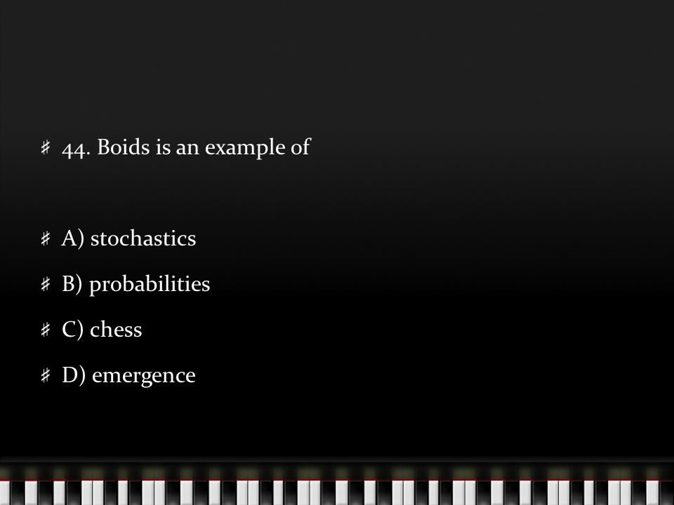 44. Boids is an example of A) stochastics B) probabilities C) chess D) emergence