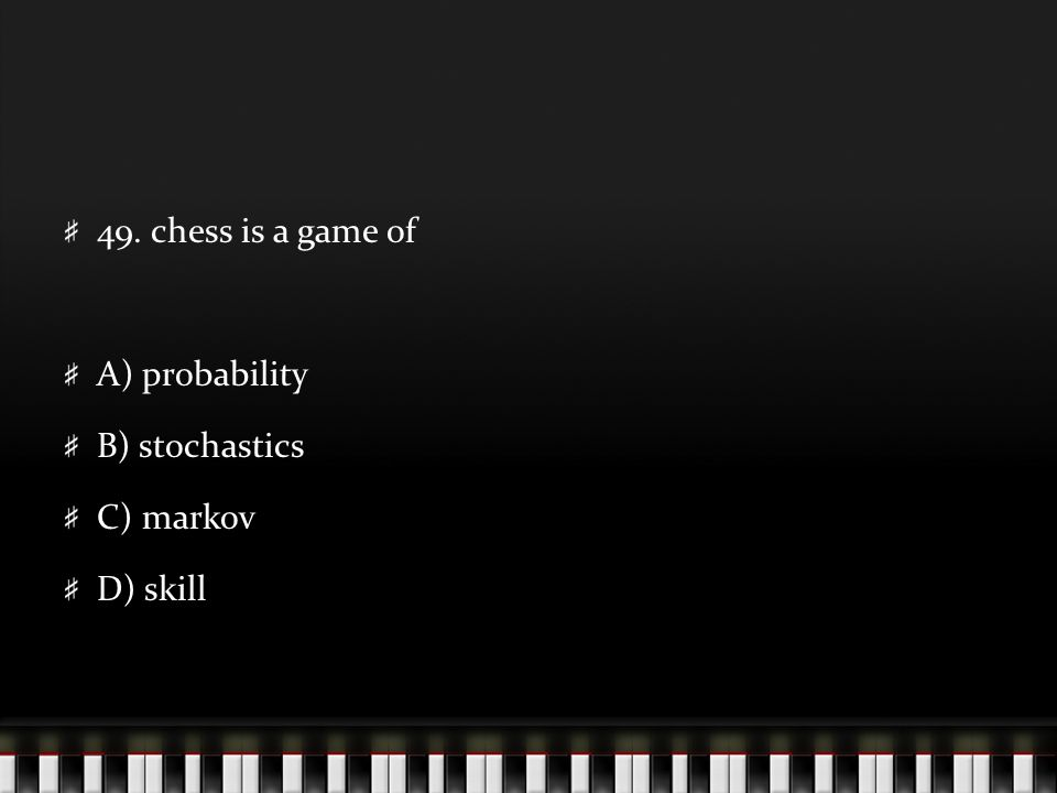 49. chess is a game of A) probability B) stochastics C) markov D) skill
