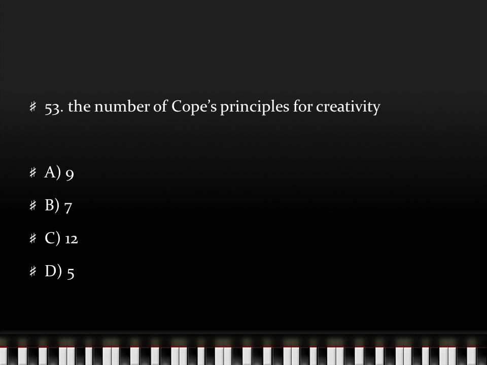 53. the number of Cope's principles for creativity A) 9 B) 7 C) 12 D) 5