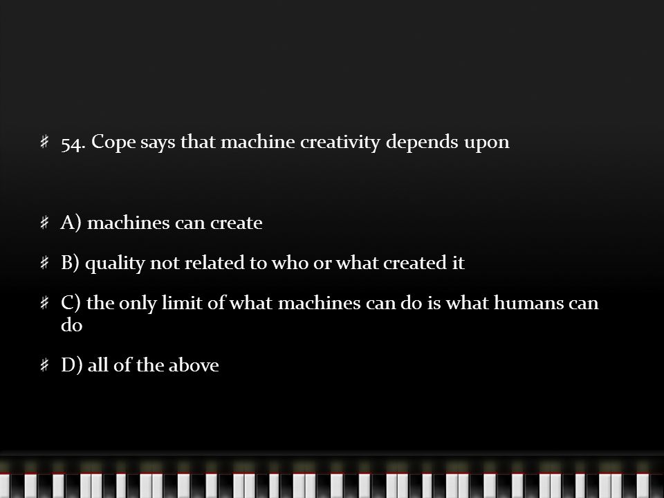 54. Cope says that machine creativity depends upon A) machines can create B) quality not related to who or what created it C) the only limit of what m