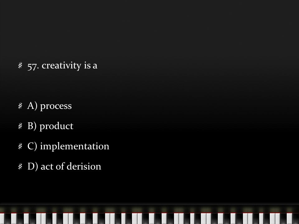 57. creativity is a A) process B) product C) implementation D) act of derision