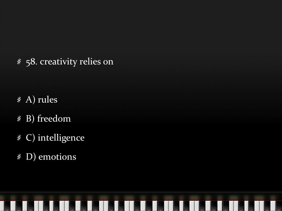 58. creativity relies on A) rules B) freedom C) intelligence D) emotions