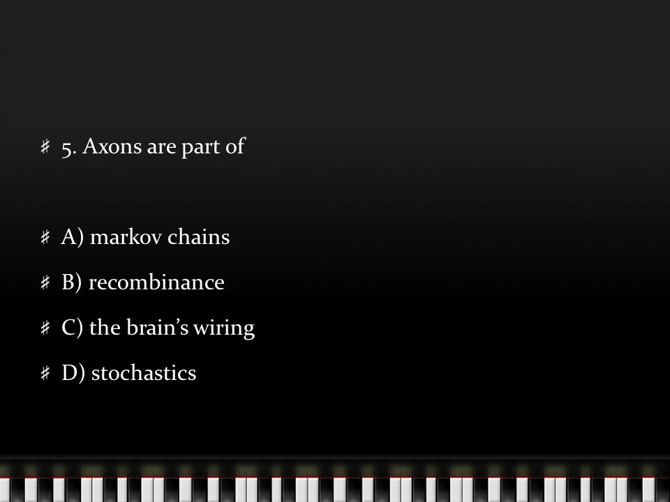 5. Axons are part of A) markov chains B) recombinance C) the brain's wiring D) stochastics
