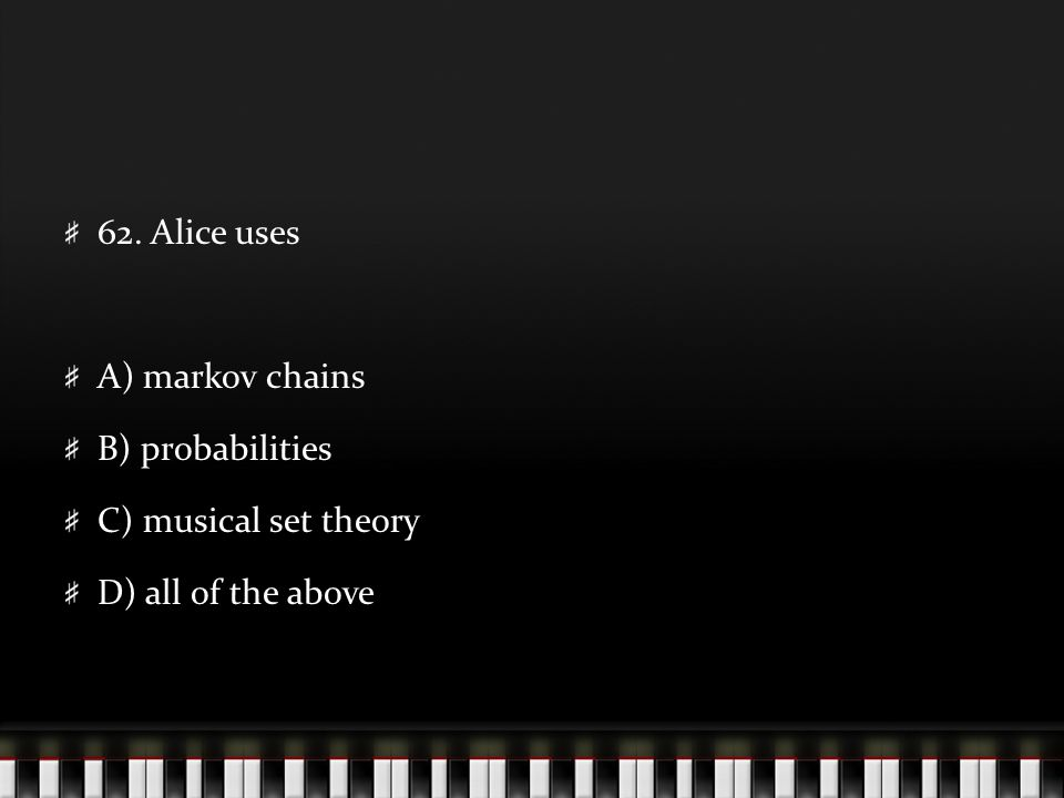 62. Alice uses A) markov chains B) probabilities C) musical set theory D) all of the above