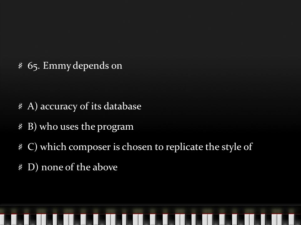 65. Emmy depends on A) accuracy of its database B) who uses the program C) which composer is chosen to replicate the style of D) none of the above