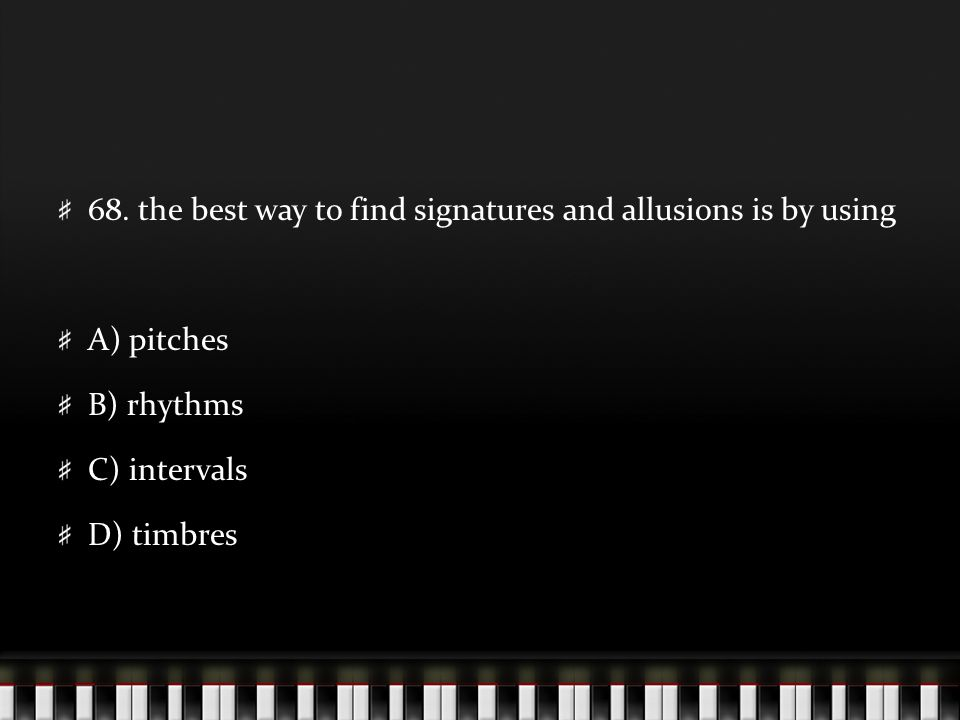68. the best way to find signatures and allusions is by using A) pitches B) rhythms C) intervals D) timbres