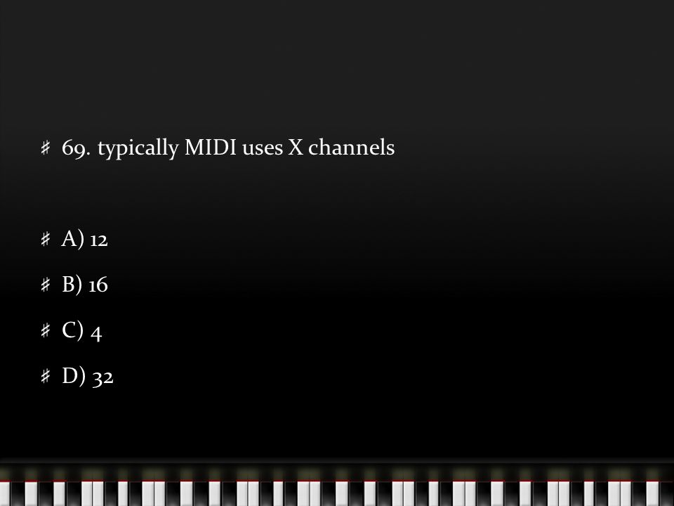 69. typically MIDI uses X channels A) 12 B) 16 C) 4 D) 32