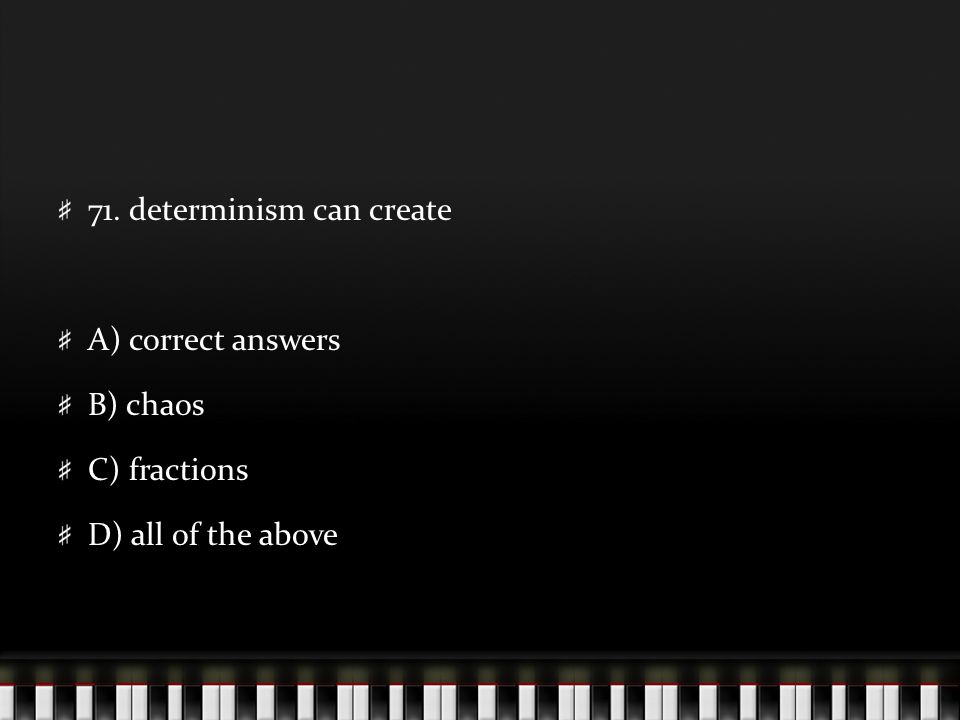 71. determinism can create A) correct answers B) chaos C) fractions D) all of the above