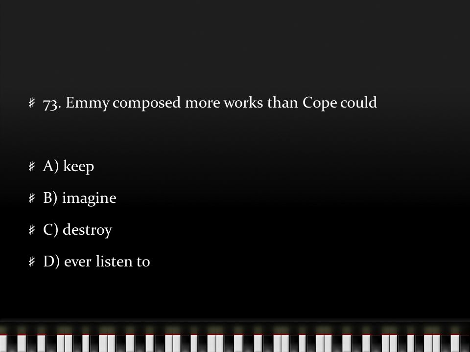 73. Emmy composed more works than Cope could A) keep B) imagine C) destroy D) ever listen to