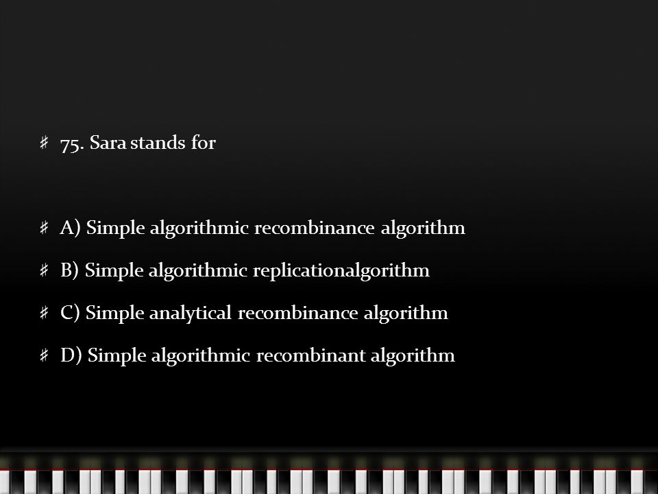 75. Sara stands for A) Simple algorithmic recombinance algorithm B) Simple algorithmic replicationalgorithm C) Simple analytical recombinance algorith