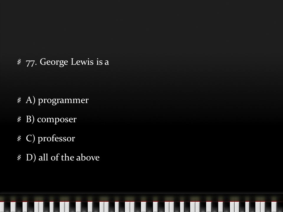 77. George Lewis is a A) programmer B) composer C) professor D) all of the above