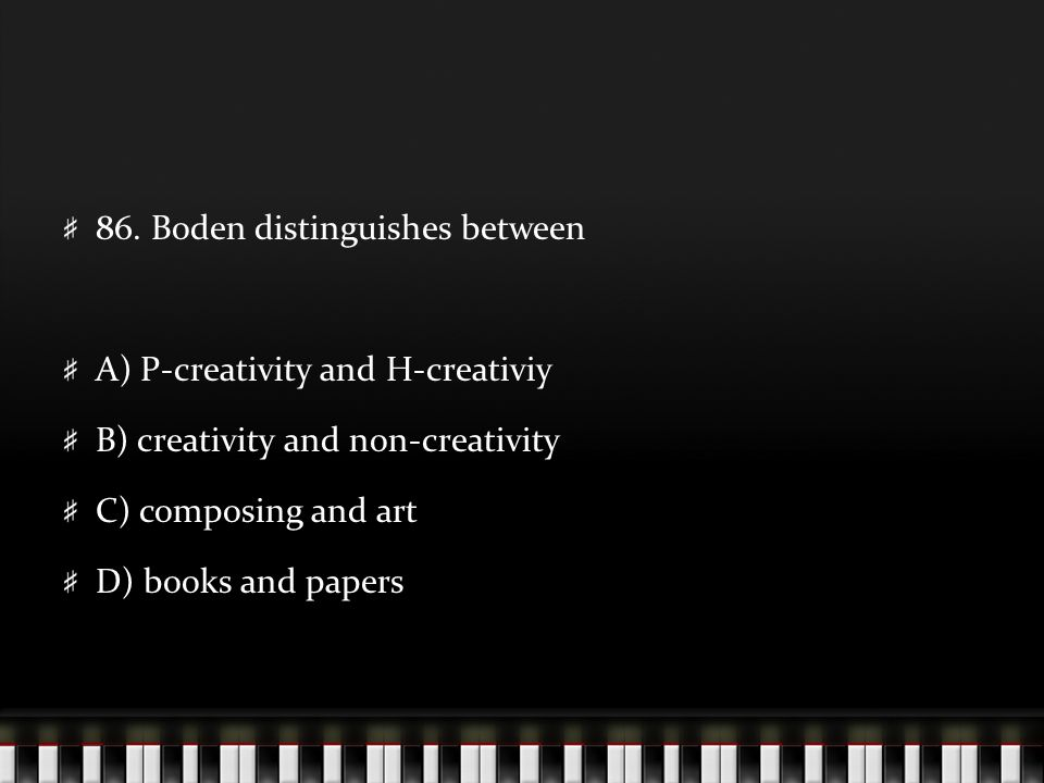 86. Boden distinguishes between A) P-creativity and H-creativiy B) creativity and non-creativity C) composing and art D) books and papers