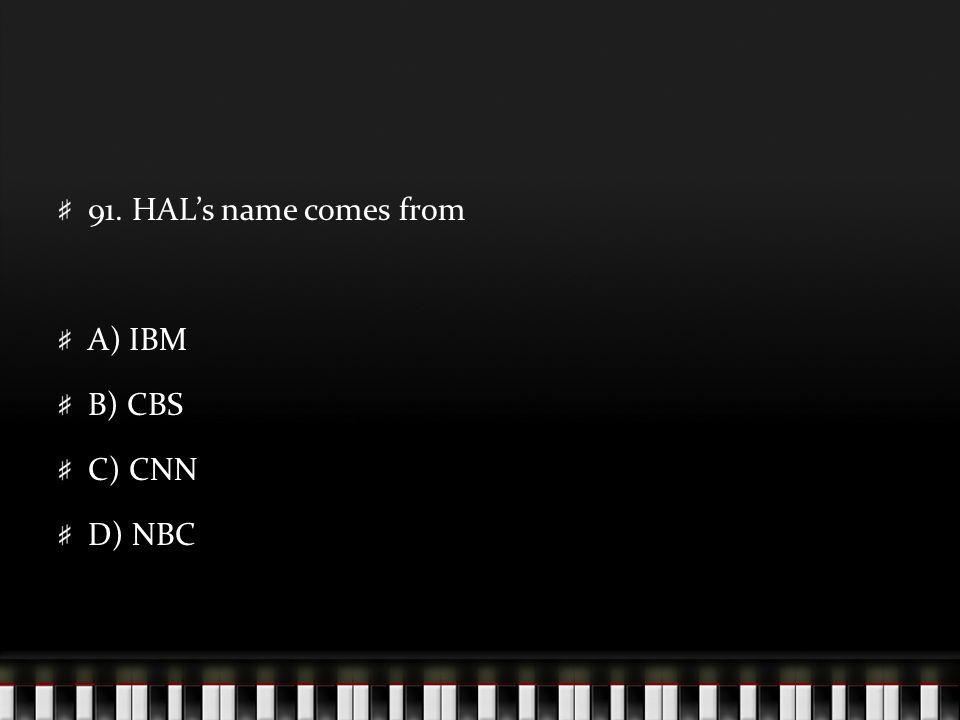 91. HAL's name comes from A) IBM B) CBS C) CNN D) NBC