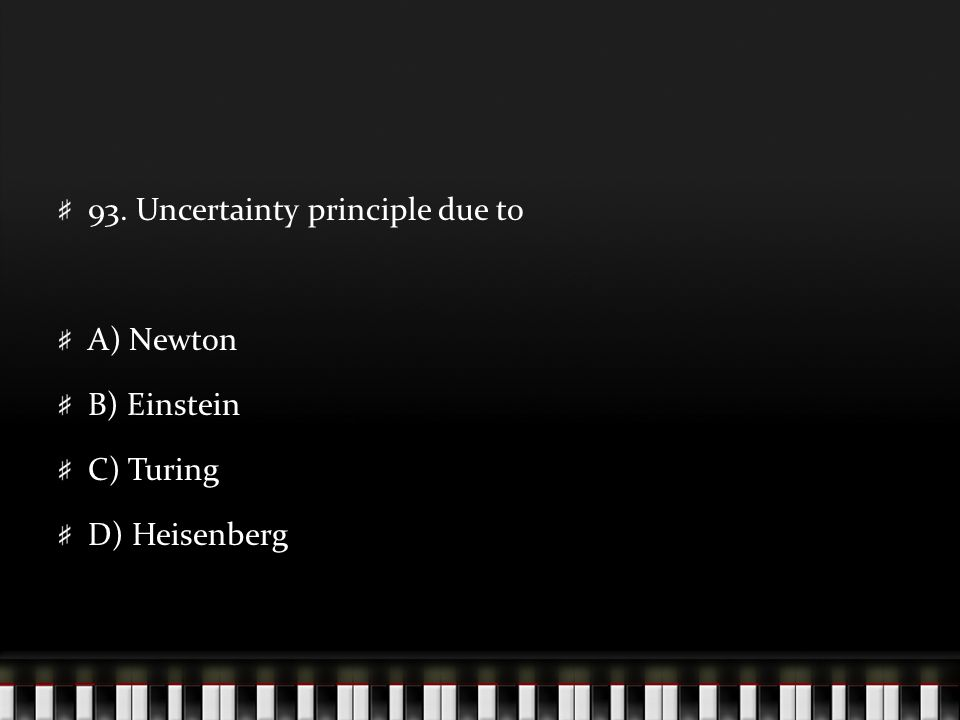 93. Uncertainty principle due to A) Newton B) Einstein C) Turing D) Heisenberg