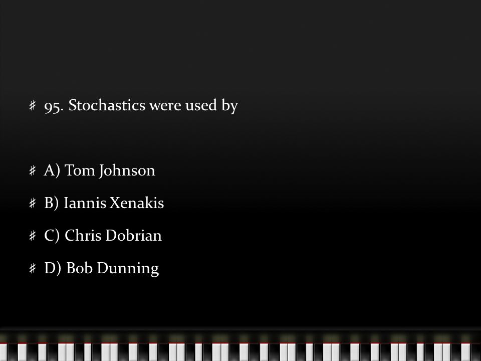 95. Stochastics were used by A) Tom Johnson B) Iannis Xenakis C) Chris Dobrian D) Bob Dunning