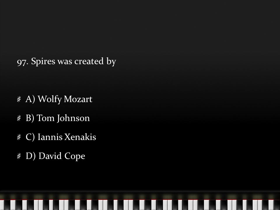 97. Spires was created by A) Wolfy Mozart B) Tom Johnson C) Iannis Xenakis D) David Cope