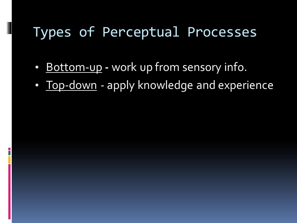 Types of Perceptual Processes Bottom-up - work up from sensory info.