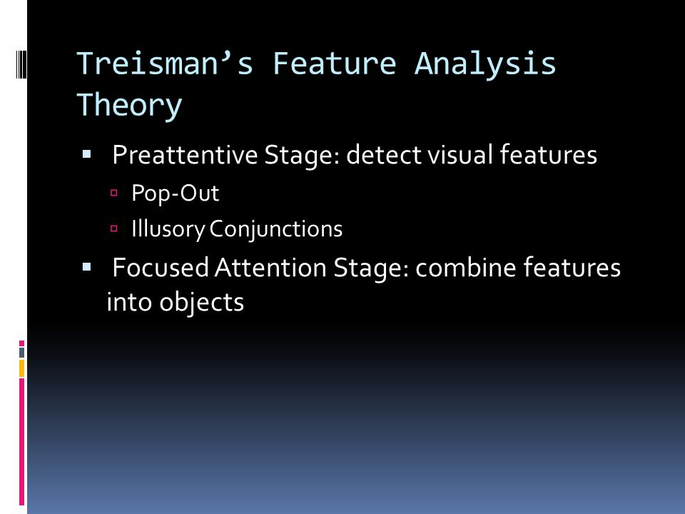 Treisman's Feature Analysis Theory  Preattentive Stage: detect visual features  Pop-Out  Illusory Conjunctions  Focused Attention Stage: combine features into objects