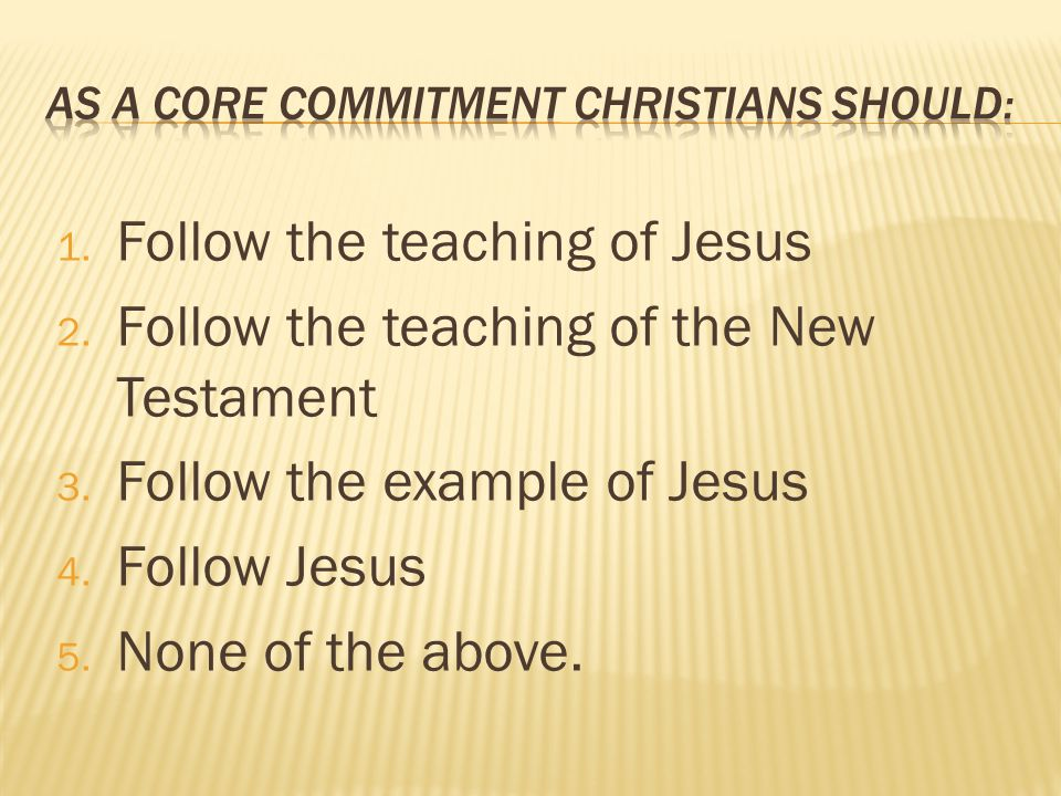 1. Follow the teaching of Jesus 2. Follow the teaching of the New Testament 3.