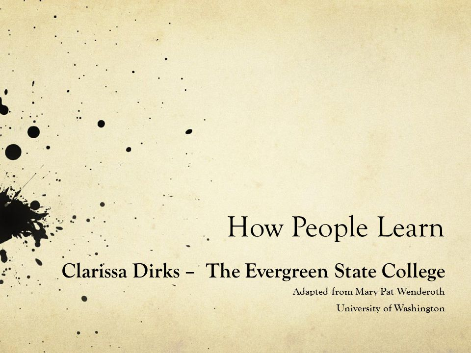 How People Learn Clarissa Dirks – The Evergreen State College Adapted from Mary Pat Wenderoth University of Washington