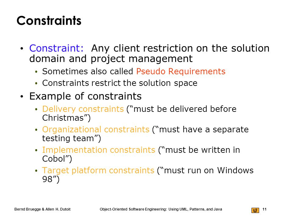 Bernd Bruegge & Allen H. Dutoit Object-Oriented Software Engineering: Using UML, Patterns, and Java 11 Constraints Constraint: Any client restriction